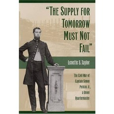 The Supply for Tomorrow Must Not Fail The Civil War of Captain Simon Perkins Jr Union Quartermaster